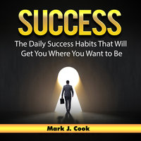 Success: The Daily Success Habits That Will Get You Where You Want to Be - Mark J. Cook