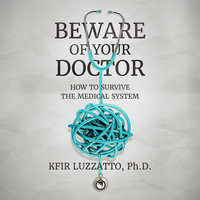 Beware of Your Doctor: How to Survive the Medical System - Kfir Luzzatto