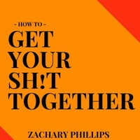 How To Get Your Sh!t Together - Zachary Phillips