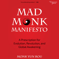 Mad Monk Manifesto: A Prescription for Evolution, Revolution, and Global Awakening - Yun Rou