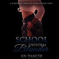 School Uniform Blunder: A Submissive Spanking Humiliation Story - KN Dancer