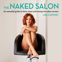 The Naked Salon - An Essential Guide to Time, Team and Money for Salon Owners - Lisa Conway