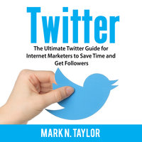 Twitter: The Ultimate Twitter Guide for Internet Marketers to Save Time and Get Followers - Mark N. Taylor
