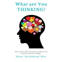 What are You Thinking? How to Become More Intentional, Deliberate and Conscious with Your Thoughts - Darius A. Wise