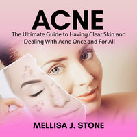 Acne: The Ultimate Guide to Having Clear Skin and Dealing With Acne Once and For All - Mellisa J Stone