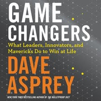 Game Changers: What Leaders, Innovators, and Mavericks Do to Win at Life - Dave Asprey