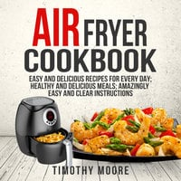 Air Fryer Cookbook: Easy and Delicious Recipes For Every Day; Healthy and Delicious Meals; Amazingly Easy and Clear Instructions - Timothy Moore