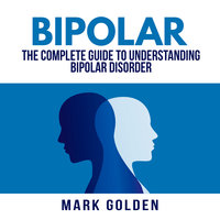 Bipolar: The Complete Guide to Understanding Bipolar Disorder - Mark Golden