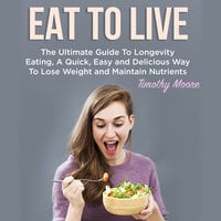 Eat To Live: The Ultimate Guide To Longevity Eating, A Quick, Easy and Delicious Way To Lose Weight and Maintain Nutrients - Timothy Moore