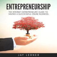 Entrepreneurship: The Internet Entrepreneurs Guide to Having a Successful Online Business - Jay Lerner