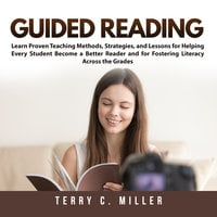 Guided Reading: Learn Proven Teaching Methods, Strategies, and Lessons for Helping Every Student Become a Better Reader and for Fostering Literacy Across the Grades - Terry C. Miller