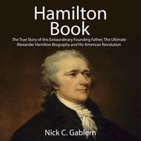 Hamilton Book: The True Story of this Extraordinary Founding Father; The Ultimate Alexander Hamilton Biography and His American Revolution - Nick C. Gablern