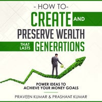 How to Create and Preserve Wealth that Lasts Generations - Praveen Kumar, Prashant Kumar