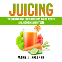 Juicing: The Ultimate Guide for Beginners to Juicing Recipes and Juicing for Weight Loss - Mark J. Sellner