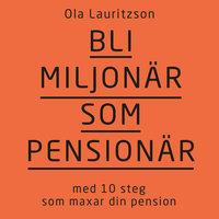 Bli miljonär som pensionär : med 10 steg som maxar din pension - Ola Lauritzson