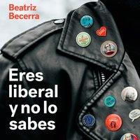 Eres liberal y no lo sabes - Beatriz Becerra Basterrechea