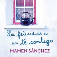 La felicidad es un té contigo - Mamen Sanchez