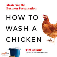 How to Wash a Chicken: Mastering the Business Presentation - Tim Calkins