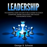 Leadership: The Essential Guide on How To Be A Leader to Coach Champions, Inspire Excellence and Exceed Your Business Goals - George B. Schwarz