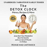 The Detox Clock: Menus, Recipes & More: Jump Start Your Metabolism, Burn Fat Quickly and Lose up to 8 Pounds in 14 Days - Pennie Mae Cartawick