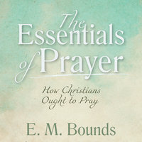 The Essentials of Prayer: How Christians Ought to Pray - E.M. Bounds