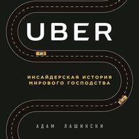 Uber. Инсайдерская история мирового господства - Адам Лашински