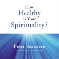 How Healthy is Your Spirituality? - Peter Scazzero