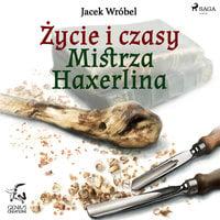Życie i czasy Mistrza Haxerlina - Jacek Wróbel