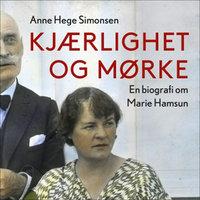 Kjærlighet og mørke - En biografi om Marie Hamsun - Anne Hege Simonsen