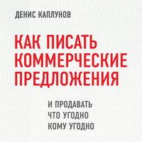 Как писать коммерческие предложения и продавать что угодно кому угодно - Денис Каплунов