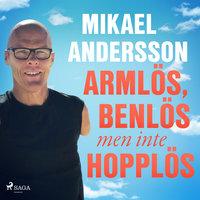 Armlös, benlös men inte hopplös - Mikael Andersson