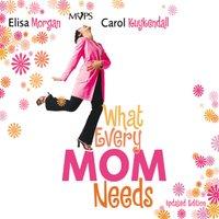 What Every Mom Needs - Elisa Morgan,Carol Kuykendall