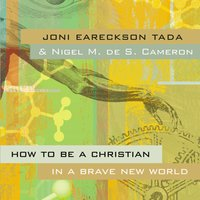 How to Be a Christian in a Brave New World - Joni Eareckson Tada, Nigel M. de S. Cameron