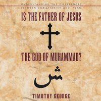 Is the Father of Jesus the God of Muhammad? - Timothy George