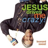 Jesus Drives Me Crazy! - Leonard Sweet