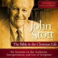 John Stott on the Bible and the Christian Life - John R.W. Stott