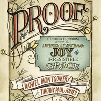 PROOF: Finding Freedom through the Intoxicating Joy of Irresistible Grace - Daniel Montgomery, Timothy Paul Jones