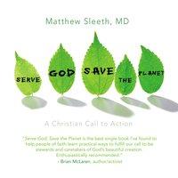Serve God, Save the Planet - J. Matthew Sleeth, M.D.