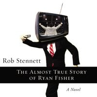 The Almost True Story of Ryan Fisher - Rob Stennett