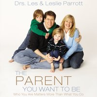 The Parent You Want to Be - Les Parrott, Leslie Parrott