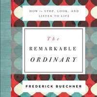 The Remarkable Ordinary - Frederick Buechner