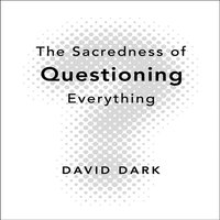 The Sacredness of Questioning Everything - David Dark