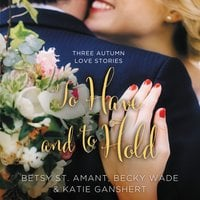 To Have and to Hold - Becky Wade, Betsy St. Amant, Katie Ganshert