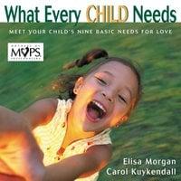 What Every Child Needs - Elisa Morgan, Carol Kuykendall