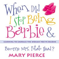 When Did I Stop Being Barbie and Become Mrs. Potato Head? - Mary Pierce