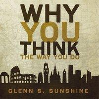 Why You Think the Way You Do - Glenn S. Sunshine