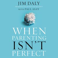 When Parenting Isn't Perfect - Jim Daly