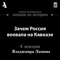 Зачем Россия воевала на Кавказе (Лекции Arzamas) - Владимир Лапин