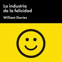 La industria de la felicidad: Cómo el gobierno y las grandes empresas nos vendieron el bienestar - William Davies, William Davis