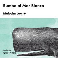 Rumbo al Mar Blanco - Malcolm Lowry